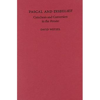 Pascal and Disbelief - Catechesis and Conversation in the Pensees by D