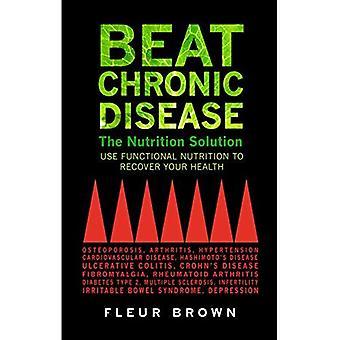 Beat chronische Krankheit: Die Ernährung Lösung: funktionelle Ernährung verwenden, um Ihre Gesundheit wiederherzustellen