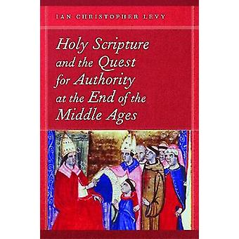 Holy Scripture and the Quest for Authority at the End of the Middle Ages by Levy & Ian Christopher