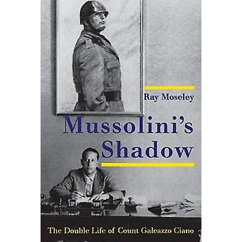 Mussolinis Shadow The Double Life of Count Galeazzo Ciano by Moseley & Ray