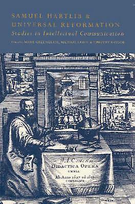 Samuel Hartlib and Universal Reformation Studies in Intellectual Communication by Leslie & Michael