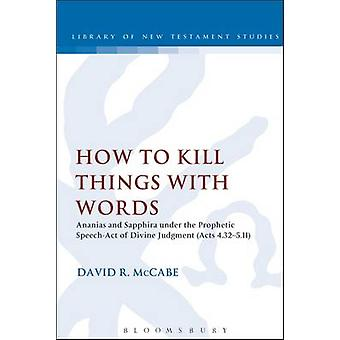 How to Kill Things with Words Ananias and Sapphira Under the Prophetic SpeechAct of Divine Judgment Acts 4.325.11 by McCabe David R