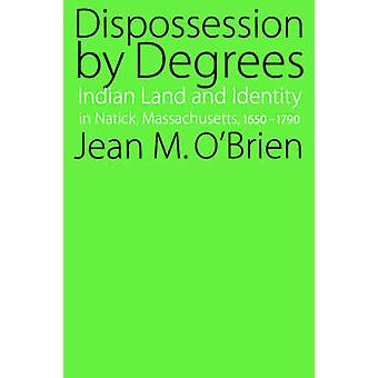 Dispossession by Degrees Indian Land and Identity in Natick Massachusetts 16501790 by OBrien & Jean & M.