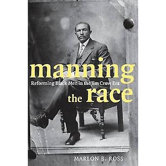 Manning the Race Reforming Black Men in the Jim Crow Era by Ross & Marlon B.