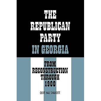 The Republican Party in Georgia From Reconstruction Through 1900 by Shadgett & Olive Hall