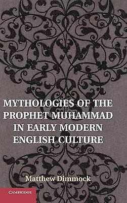 Mythologies of the Prophet Muhammad in Early Modern English Culture by Dimmock & Matthew