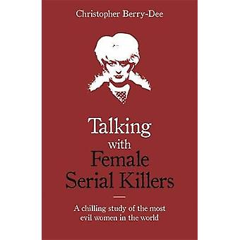 Talking with Female Serial Killers by Christopher Berry-Dee - 9781786