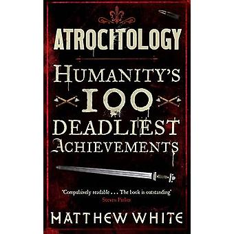 Atrocitology - Humanity's 100 Deadliest Achievements by Matthew White