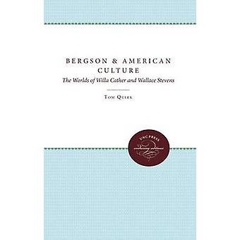 Bergson and American Culture The Worlds of Willa Cather and Wallace Stevens by Quirk & Tom