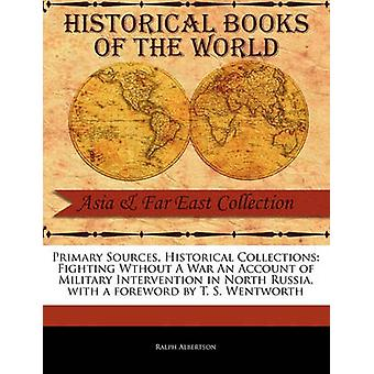 Primary Sources Historical Collections Fighting Wthout A War An Account of Military Intervention in North Russia with a foreword by T. S. Wentworth by Albertson & Ralph