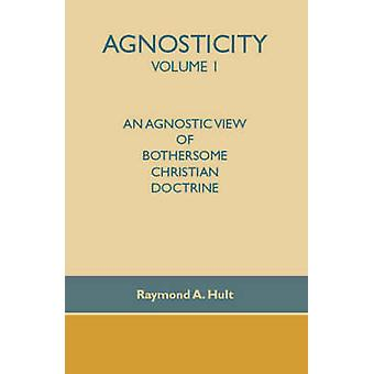 Agnosticity Volume 1 An Agnostic View of Bothersome Christian Doctrine by Hult & Raymond A.