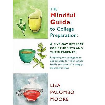 The Mindful Guide to College Preparation A FiveDay Retreat for Students and Their Parents by Moore & Lisa Palombo