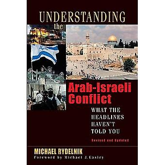 Understanding the Arab-Israeli Conflict - What the Headlines Haven't T