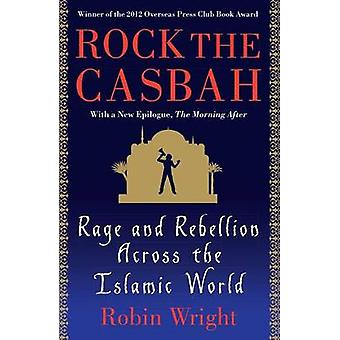 Rock the Casbah - Rage and Rebellion Across the Islamic World by Robin