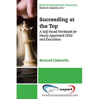 Succeeding at the Top A SelfPaced Workbook for Newly Appointed Ceos and Executives by Liebowitz & Bernard