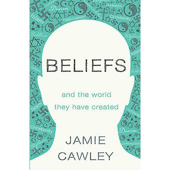Beliefs - And the World They Have Created by Jamie Cawley - 9781784622