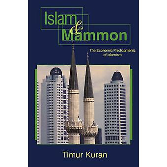 Islam and Mammon - The Economic Predicaments of Islamism by Timur Kura