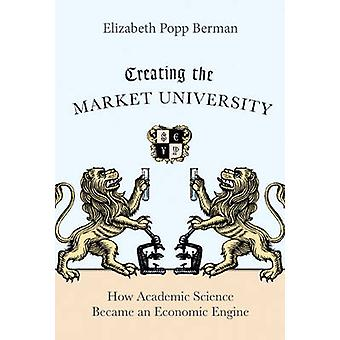 Creating the Market University - How Academic Science Became an Econom