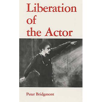 Liberation of the Actor by Peter Bridgmont - 9780904693331 Book
