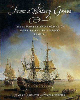 From a Watery Grave - The Discovery and Excavation of La Salle& 039;s Shipw