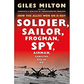 Soldier, Sailor, Frogman, Spy, Airman, Gangster, Kill� or Die: How the Allies Won on D-Day