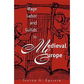 Wage Labor and Guilds in Medieval Europe by Epstein & Steven A.