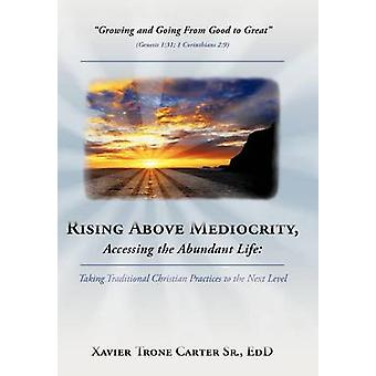 Rising Above Mediocrity Accessing the Abundant Life Taking Christian Practices to the Next Level by Carter Sr. Ed D. & Xavier Trone