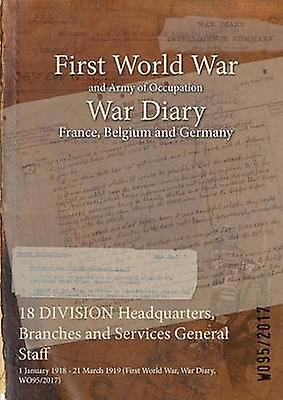 18 DIVISION Headquarters Branches and Services General Staff  1 January 1918  21 March 1919 First World War War Diary WO952017 by WO952017
