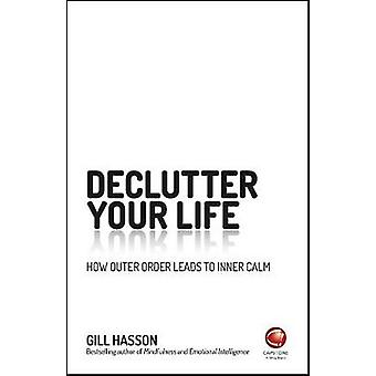 De-Clutter Your Life - How Outer Order Leads to Inner Calm by Gill Has