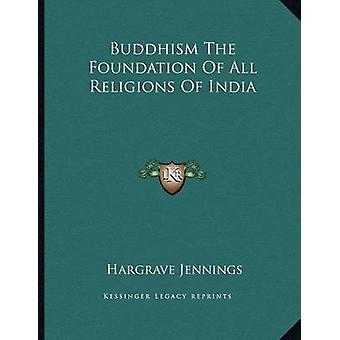 Buddhism the Foundation of All Religions of India by Hargrave Jenning
