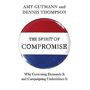 The Spirit of Compromise - Why Governing Demands it and Campaigning Un