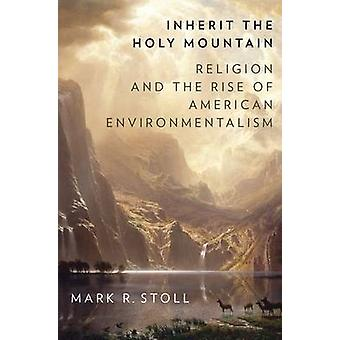 Inherit the Holy Mountain - Religion and the Rise of American Environm