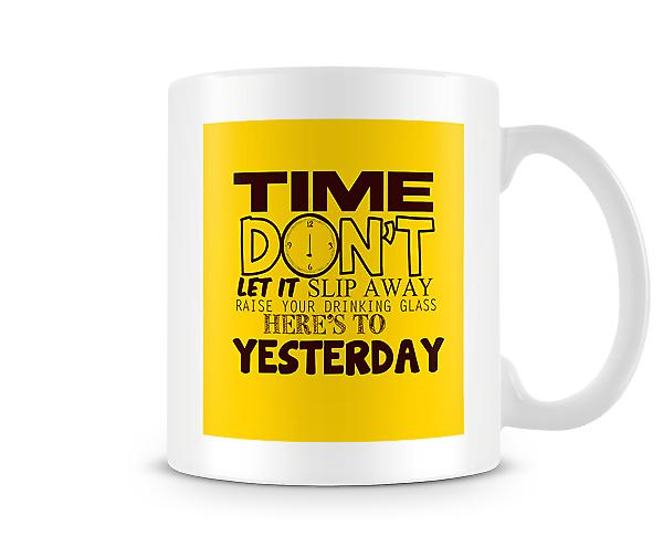 Time Don't Let It Slip Away Raise Your Drinking Glass Mug