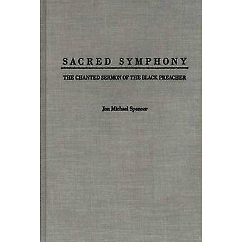 Sacred Symphony The Chanted Sermon of the Black Preacher by Spencer & Jon M.