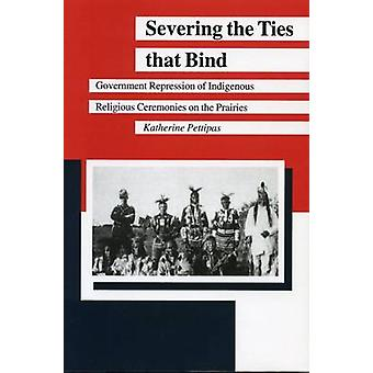 Severing the Ties That Bind Government Repression of Indigenous Religious Ceremonies on the Prairies by Pettipas & Katherine