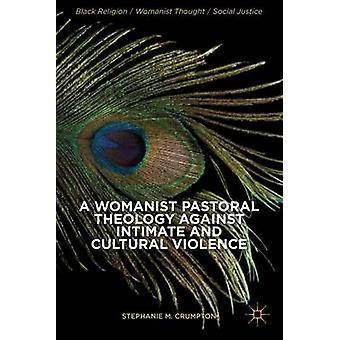 A Womanist Pastoral Theology Against Intimate and Cultural Violence by Crumpton & Stephanie M.