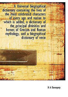 A Universal biographical dictionary containing the lives of the most celebrated characters of every age and nation to which is added a dictionary of the principal divinities and heroes of Grecian and by Davenpory & R A
