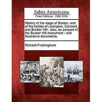 Historien om belejringen af Boston og slagene ved Lexington Concord og Bunker Hill også en beretning om Bunker Hill monument med vejledende dokumenter. af Frothingham & Richard