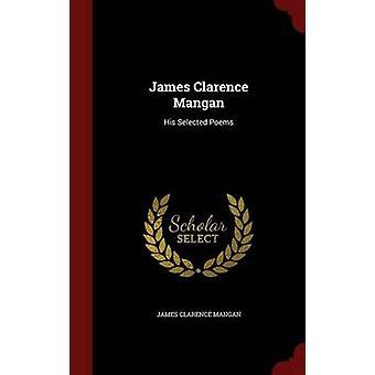 James Clarence Mangan His Selected Poems by Mangan & James Clarence
