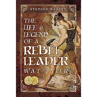 Życie i Legenda o przywódcy rebeliantów - Wat Tyler przez Stephen Basdeo-