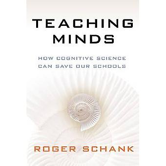 Teaching Minds - How Cognitive Science Can Save Our Schools by Roger C