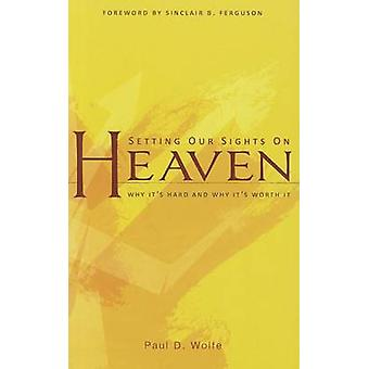 Setting Our Sights on Heaven - Why It's Hard and Why It's Worth It by