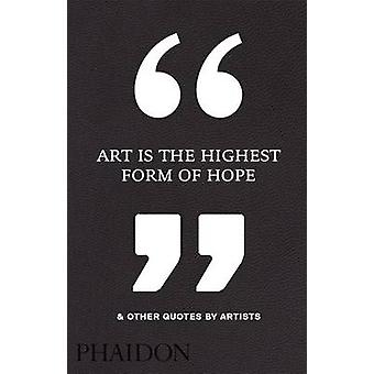 Art is the Highest Form of Hope & Other Quotes by Artists by Phaidon