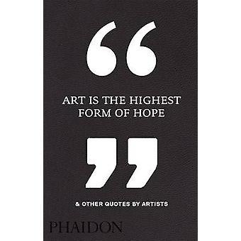 Konst är den högsta formen av hopp & andra citat av konstnärer av Phaidon