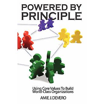 Powered by Principle  Using Core Values to Build WorldClass Organizations by Devero & Amie & J.