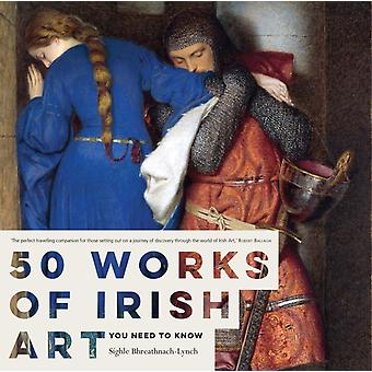 50 Works of Irish Art You Need to Know (Paperback) by Bhreathnach-Lynch Sighle