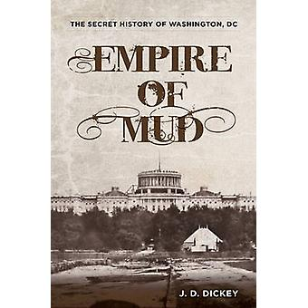 Empire of Mud - The Secret History of Washington - D.C. by J. D. Dicke