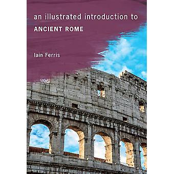 An Illustrated Introduction to Ancient Rome by Iain Ferris - 97814456