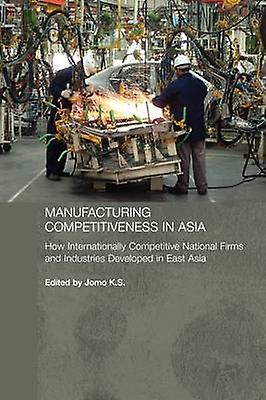 Manufacturing Competitiveness in Asia How Internationally Competitive National Firms and Industries Developed in East Asia by Jomo & K. S.