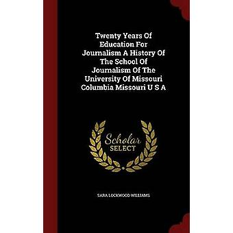 Twenty Years Of Education For Journalism A History Of The School Of Journalism Of The University Of Missouri Columbia Missouri U S A by Williams & Sara Lockwood